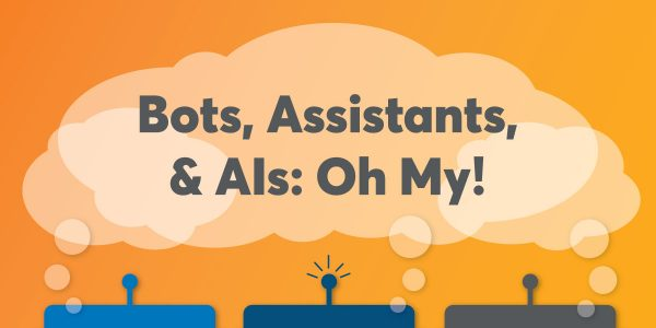 Bots, Assistants & AIs: Oh My!