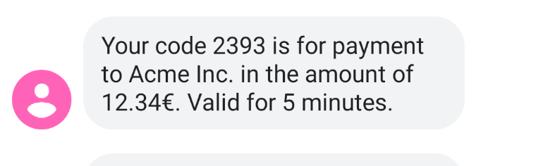 Screenshot from phone with message: Your code 2393 is for payment to Acme Inc. in the amount of 12.34€. Valid for 5 minutes.