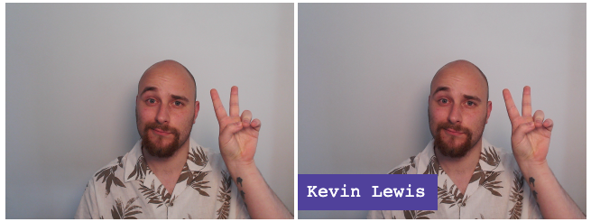 "![Two identical frames of a person. The right frame has the words ""Kevin Lewis"" shown in the bottom-left.](text-overlay.png)"